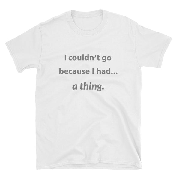 I Couldn't Go Because I Had A Thing - Men's/Unisex T-Shirt