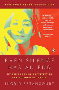Even Silence Has an End, by Ingrid Betancourt