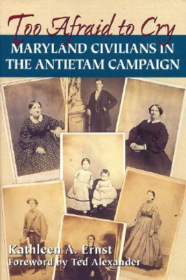 Too Afraid To Cry: Maryland Civilians in the Antietam Campaign, by Kathleen Ernst