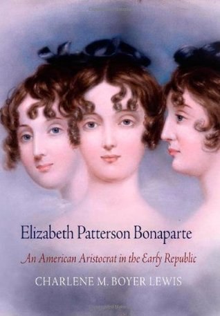 Elizabeth Patterson Bonaparte: An American Aristocrat in the Early Republic, by Charlene M. Boyer Lewis