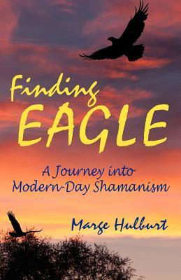 Finding Eagle: A Journey Into Modern-Day Shamanism, by Marge Hulburt