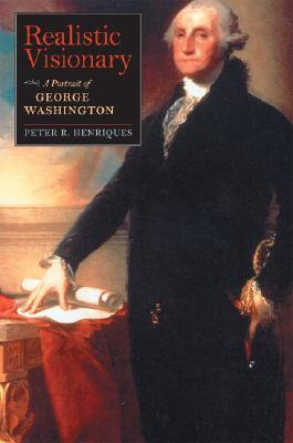 Realistic Visionary: A Portrait of George Washington, by Peter Henriques