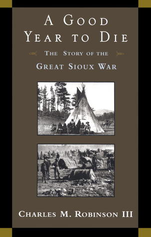 A Good Year to Die: The Story of the Great Sioux War, by Charles Robinson