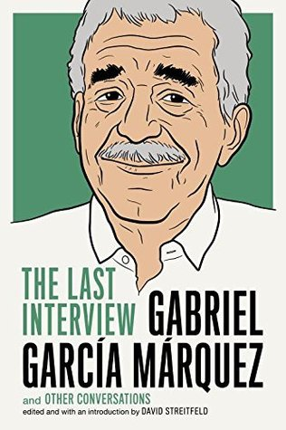 Gabriel Garcia Marquez: The Last Interview, by Gabriel Garcia Marquez