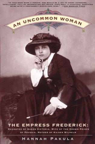 An Uncommon Woman: Empress Frederick: Daughter of Queen Victoria, Wife of the Crown Prince of Prussia, Mother of Kaiser Wilhelm, by Hannah Pakula