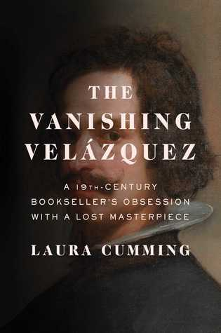The Vanishing Velazquez: A 19th Century's Obsession With a Lost Masterpiece, by Laura Cummings