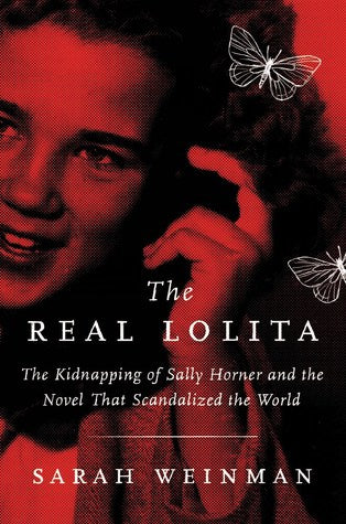 The Real Lolita: The Kidnapping of Sally Horner and the Novel that Scandalized the World, by Sarah Weinman