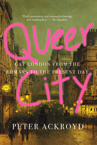 Queer City: Gay London From The Romans to the Present Day, by Peter Ackroyd