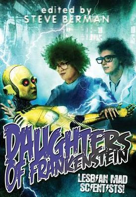 Daughters of Frankenstein: Mad Lesbian Scientists, edited by Steve Berman