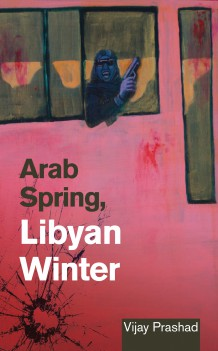Arab Spring, Libyan Winter, by Vijay Prashad