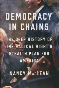 Democracy in Chains: The Deep History of the Radical Right's Stealth Plan for America, by Nancy MacLean