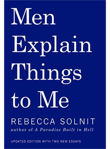 Men Explain Things to Me, by Rebecca Solnit