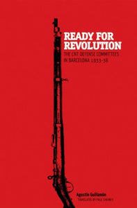 Ready for Revolution: The CNT Defense Committees in Barcelona, by Agustin Guillamon