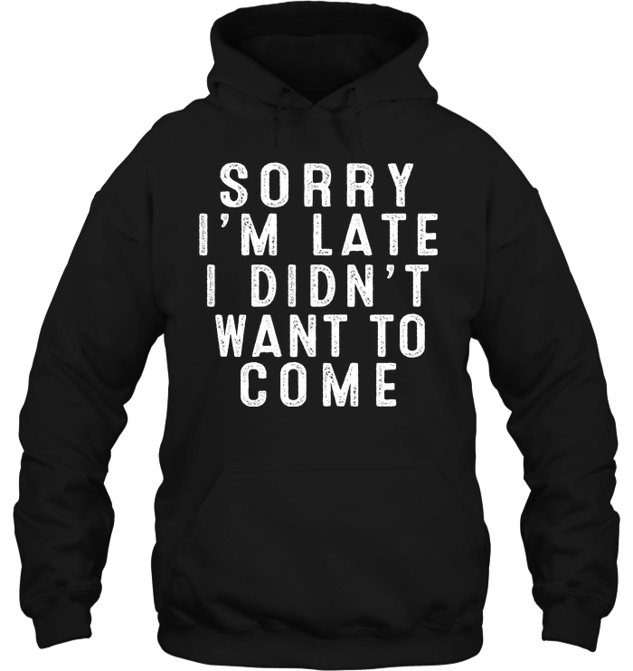 Sorry I'M Late I Didn'T Want To Come T Shirts