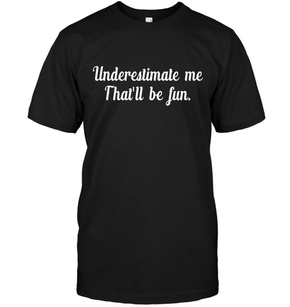 Underestimate Me That's Be Fun Funny T-shirt