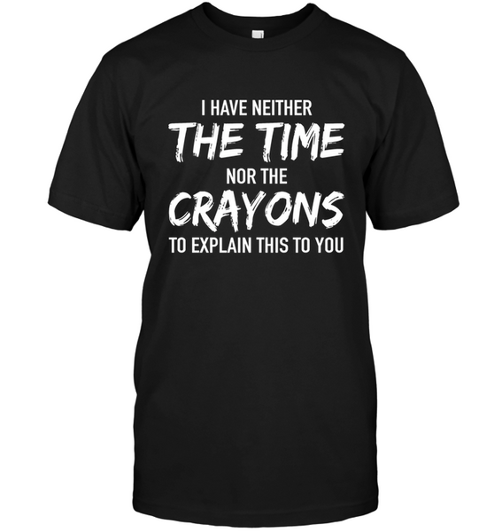 I Have Neither The Time And The Crayon T-shirt