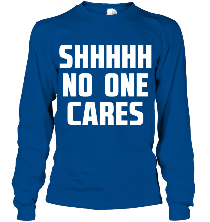 Shhhhh No One Cares T Shirts