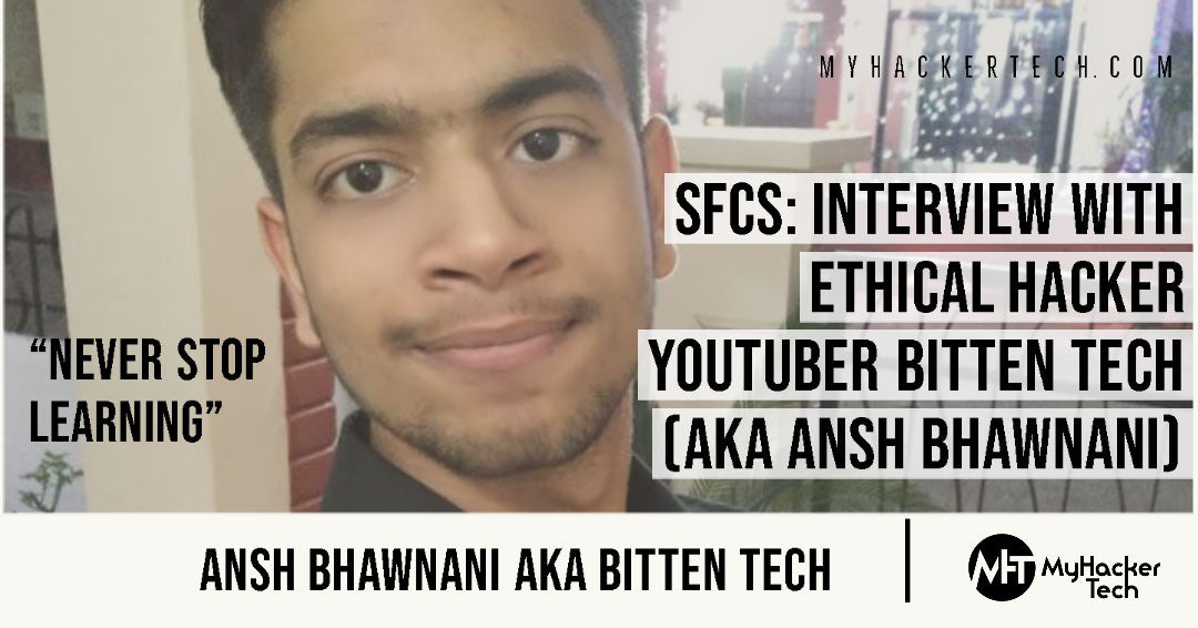 SFCS Interview with Ethical Hacker YouTuber Bitten Tech (Aka Ansh Bhawnani)