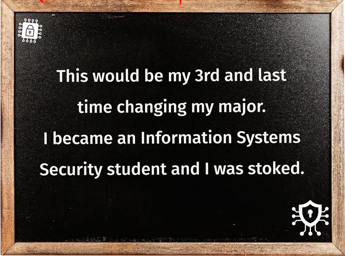 This would my 3rd and last time changing my major; I became an Information Systems Security student and I was stoked.