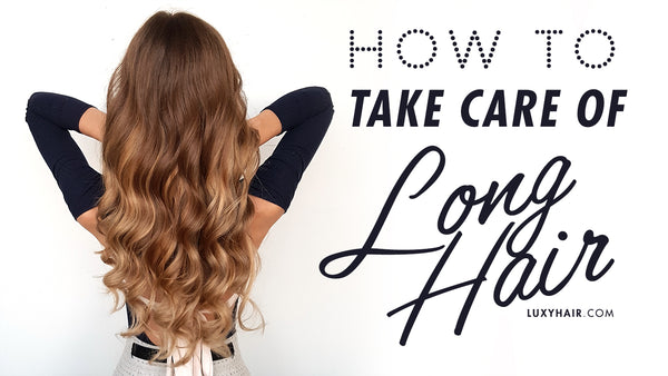 How To Take Care Of Long Hair 7 Best Tips Luxy Hair