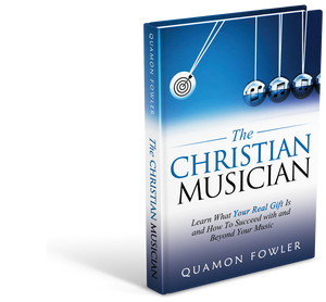 The Christian Musician: Learn What Your Real Gift Is and How To Succeed With, and Beyond Your Music