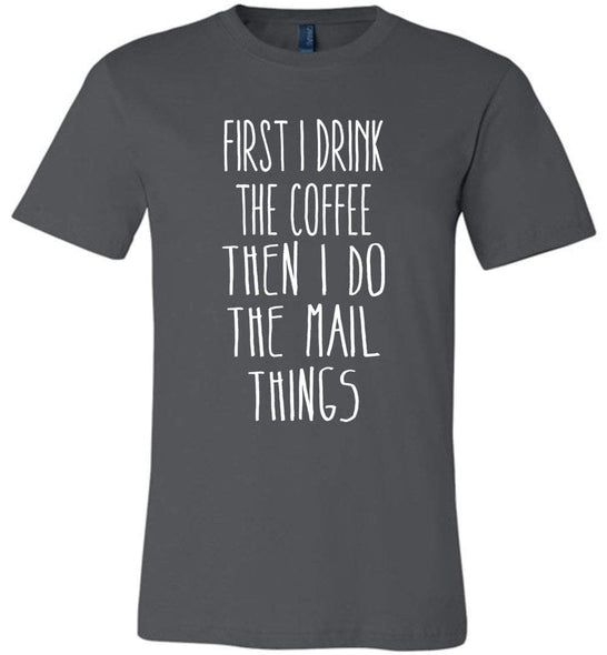 Postal Worker Tees Unisex Tshirt Asphalt / S First I drink the coffee Tshirt