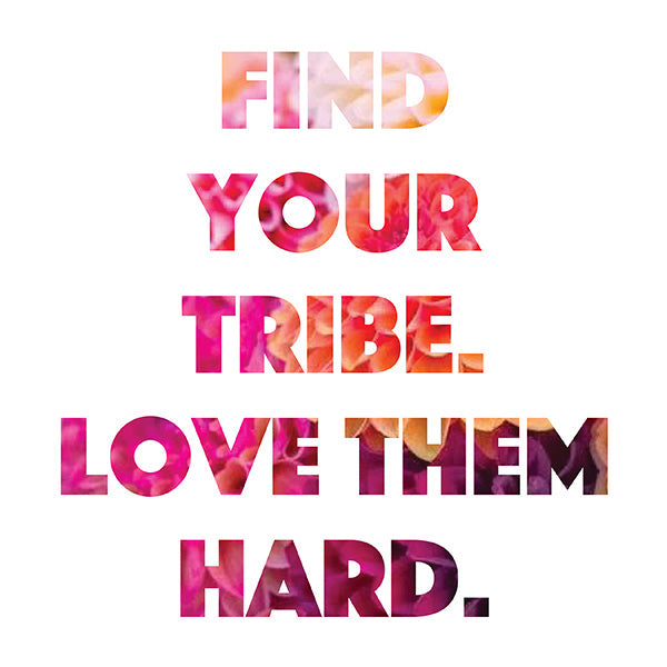 Find Your Tribe. Love them Hard.
