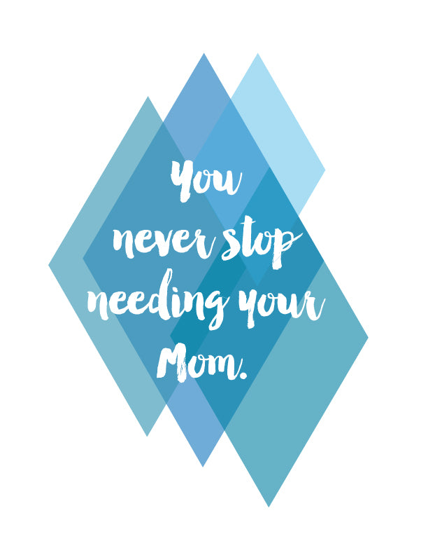 You never stop needing your Mom - blue
