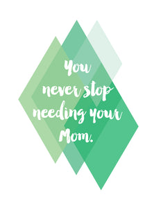 You never stop needing your Mom - green