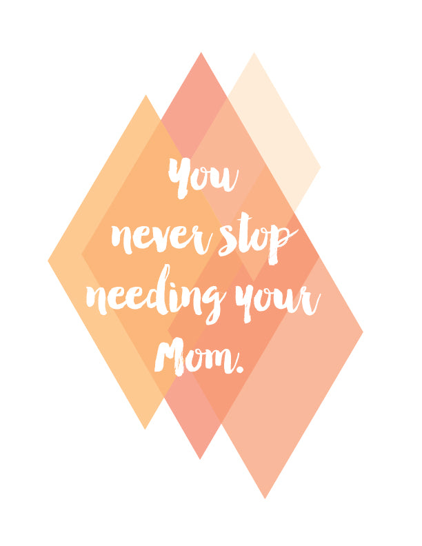 You never stop needing your Mom - orange