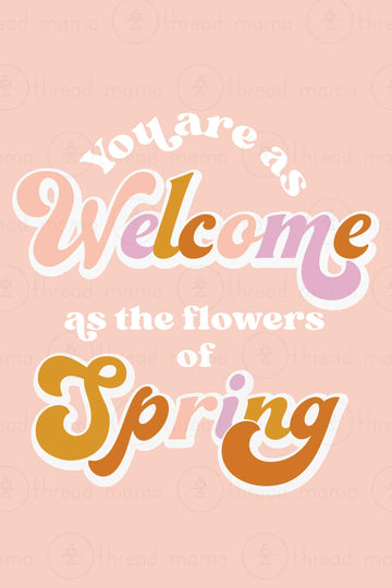You are as welcome as the flowers of spring (Printable Poster)