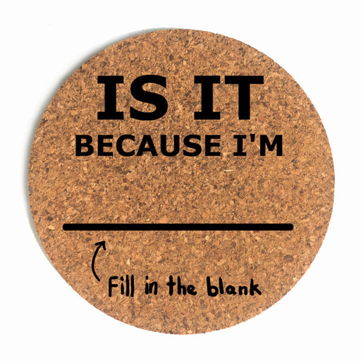 Is It Because I'm Blank Cup Coaster (Cork)