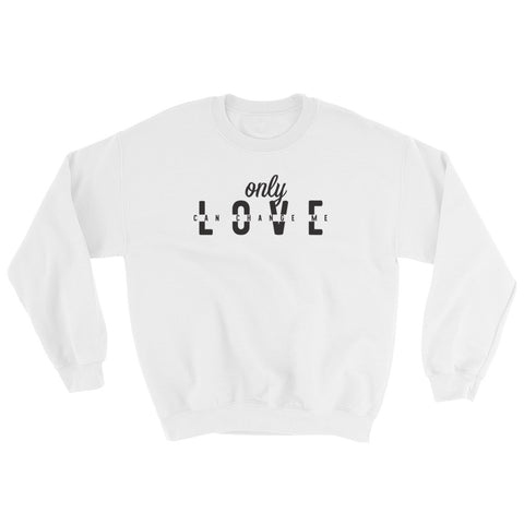 Only Love Can Change Me Sweatshirt - Tshirtsbros