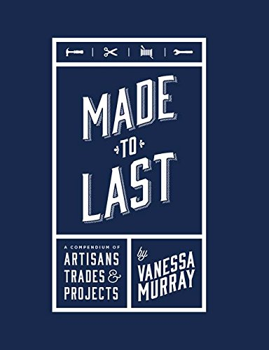 Made to Last: A Compendium of Artisans, Trades, & Products