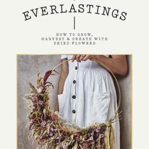 Everlastings - How to Grow Harvest and Create with Dried Flowers
