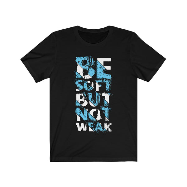 Be Soft But not Weak Tshirt