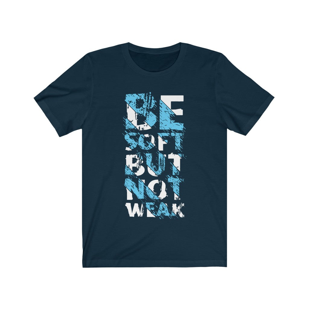Be Soft But not Weak Short Sleeve Tshirt