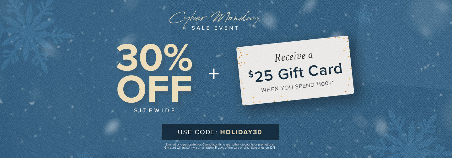 Cyber Monday Sale! 30% off sitewide plus receive a $25 gift card when you spend $100+ with code HOLIDAY30