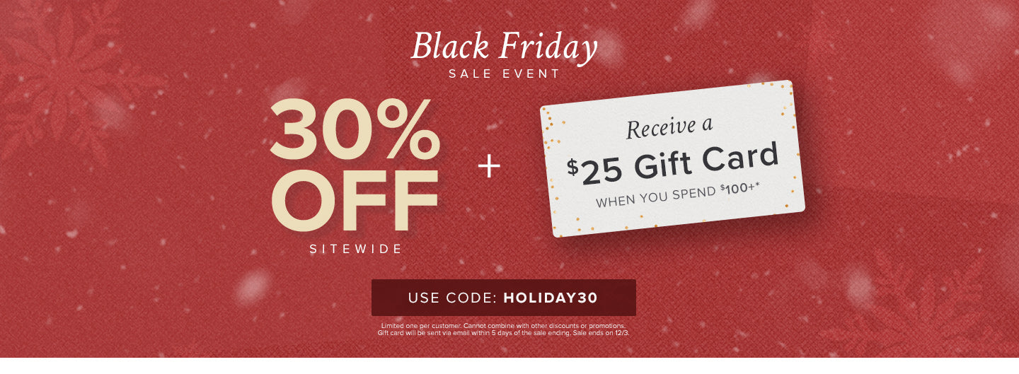 Black Friday Sale! 30% off sitewide plus receive a $25 gift card when you spend $100+ with code HOLIDAY30