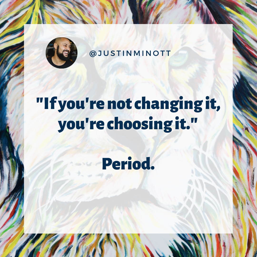 If you're not changing it, you're choosing it.