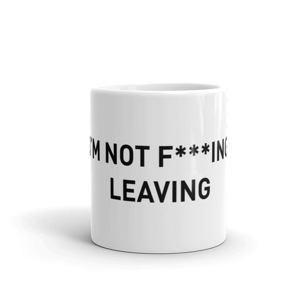I'm Not Fucking Leaving Mug