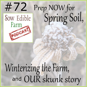 SEpp 072;  Prep Now for Spring Soil, Winterizing the Farm, & OUR skunk story