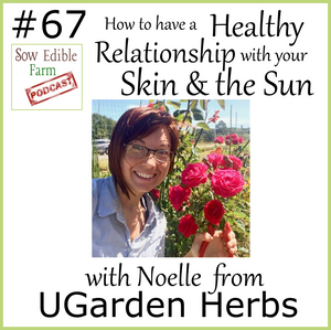 SEp:  067 How to have a Healthy Relationship with your Skin and the Sun with Noelle from UGarden Herbs