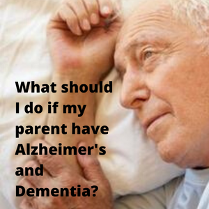 What should I do if my parent have Alzheimer's and Dementia?