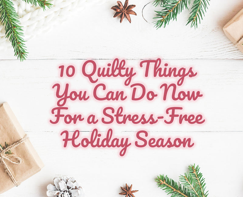 10 Quilty Things You Can Do Now for a Stress-Free Holiday Season