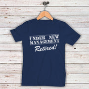 UNDER NEW MANAGEMENT Retired!- Unisex Apparel - Everyday Wear - Retirement Shirt