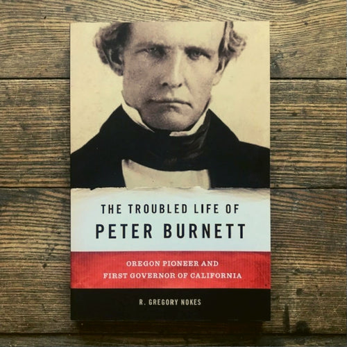 The Troubled Life of Peter Burnett: Oregon Pioneer and First Governor of California