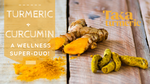 TURMERIC AND CURCUMIN: A WELLNESS SUPER-TEAM