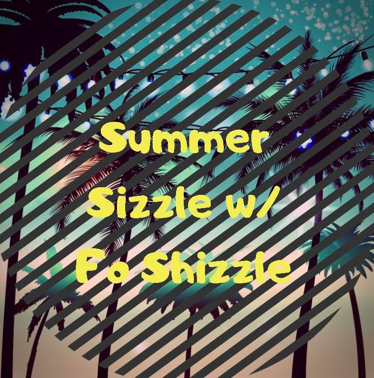 Fo Shizzle Summer Sizzle Update