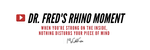"Dr. Fred's Rhino Moment: ""When you're Strong on the Inside, No-Thing Disturbs your Piece of Mind"""